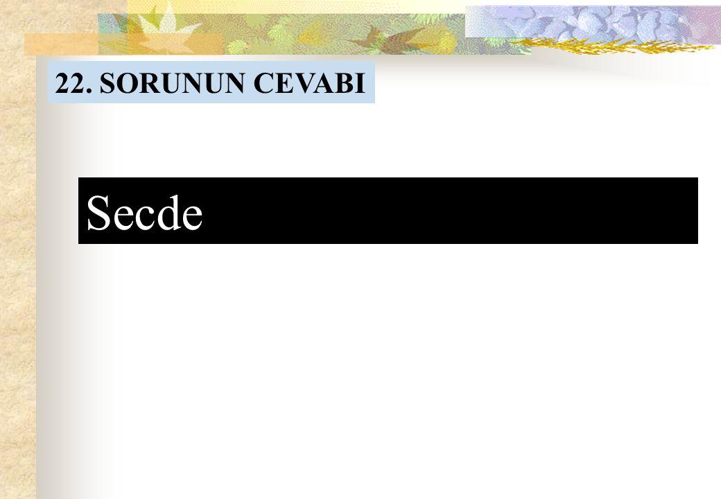 22. SORU Allah Resulunun ifadesiyle Kulun Rabbine en yakın olduğu yerdir.