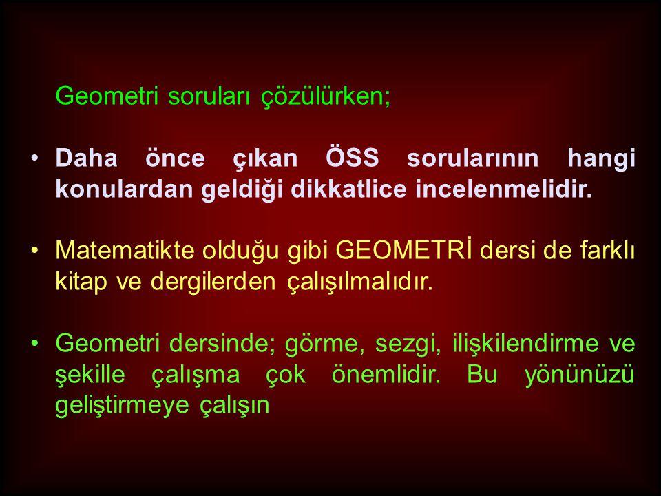 Geometri soruları çözülürken; •Daha önce çıkan ÖSS sorularının hangi konulardan geldiği dikkatlice incelenmelidir. •Matematikte olduğu gibi GEOMETRİ d