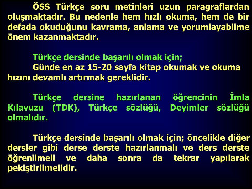 ÖSS Türkçe soru metinleri uzun paragraflardan oluşmaktadır. Bu nedenle hem hızlı okuma, hem de bir defada okuduğunu kavrama, anlama ve yorumlayabilme