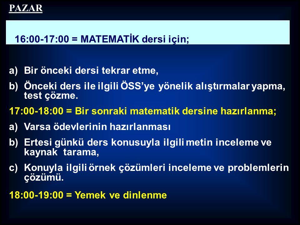 PAZAR 16:00-17:00 = MATEMATİK dersi için; a)Bir önceki dersi tekrar etme, b)Önceki ders ile ilgili ÖSS'ye yönelik alıştırmalar yapma, test çözme. 17:0