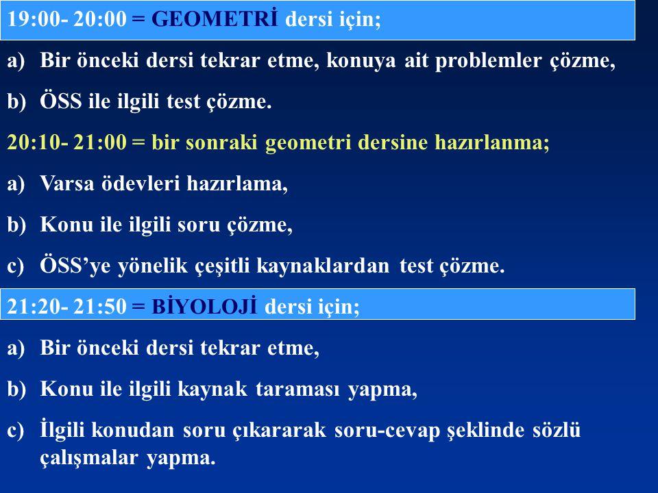 19:00- 20:00 = GEOMETRİ dersi için; a)Bir önceki dersi tekrar etme, konuya ait problemler çözme, b)ÖSS ile ilgili test çözme. 20:10- 21:00 = bir sonra