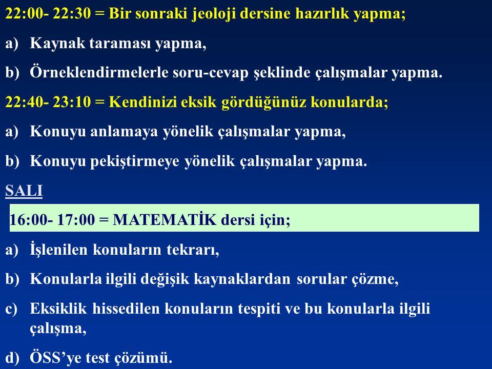 22:00- 22:30 = Bir sonraki jeoloji dersine hazırlık yapma; a)Kaynak taraması yapma, b)Örneklendirmelerle soru-cevap şeklinde çalışmalar yapma. 22:40-