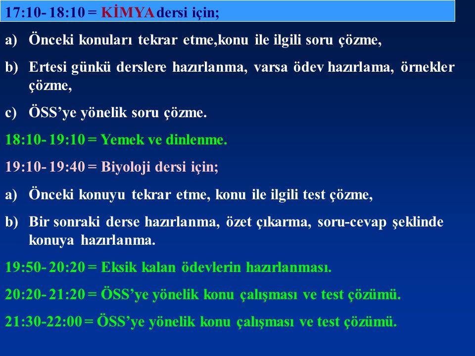 17:10- 18:10 = KİMYA dersi için; a)Önceki konuları tekrar etme,konu ile ilgili soru çözme, b)Ertesi günkü derslere hazırlanma, varsa ödev hazırlama, ö