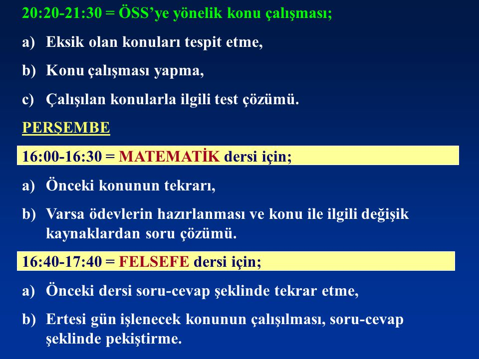 20:20-21:30 = ÖSS'ye yönelik konu çalışması; a)Eksik olan konuları tespit etme, b)Konu çalışması yapma, c)Çalışılan konularla ilgili test çözümü. PERŞ
