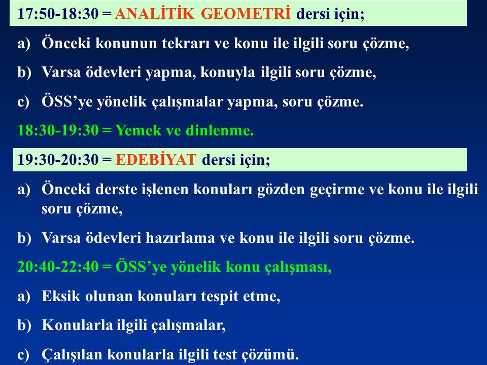 17:50-18:30 = ANALİTİK GEOMETRİ dersi için; a)Önceki konunun tekrarı ve konu ile ilgili soru çözme, b)Varsa ödevleri yapma, konuyla ilgili soru çözme,