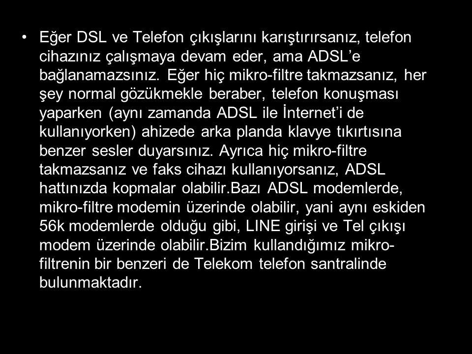 •Eğer DSL ve Telefon çıkışlarını karıştırırsanız, telefon cihazınız çalışmaya devam eder, ama ADSL'e bağlanamazsınız. Eğer hiç mikro-filtre takmazsanı