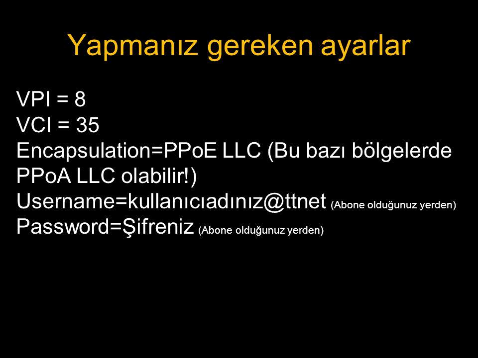 Yapmanız gereken ayarlar VPI = 8 VCI = 35 Encapsulation=PPoE LLC (Bu bazı bölgelerde PPoA LLC olabilir!) Username=kullanıcıadınız@ttnet (Abone olduğun