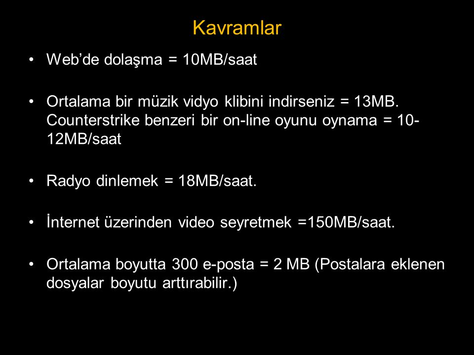 Kavramlar •Web'de dolaşma = 10MB/saat •Ortalama bir müzik vidyo klibini indirseniz = 13MB. Counterstrike benzeri bir on-line oyunu oynama = 10- 12MB/s