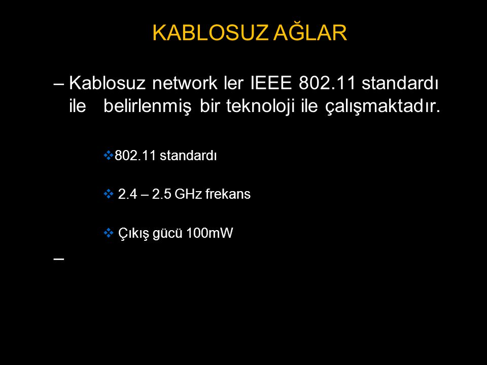 –Kablosuz network ler IEEE 802.11 standardı ile belirlenmiş bir teknoloji ile çalışmaktadır.  802.11 standardı  2.4 – 2.5 GHz frekans  Çıkış gücü 1