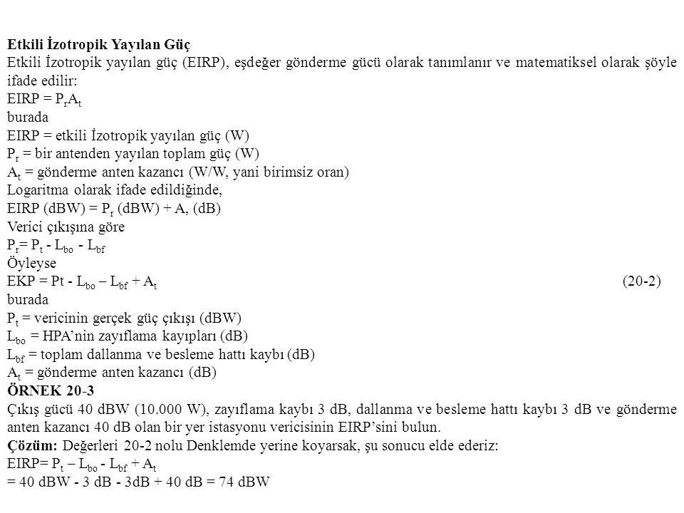 Etkili İzotropik Yayılan Güç Etkili İzotropik yayılan güç (EIRP), eşdeğer gönderme gücü olarak tanımlanır ve matematiksel olarak şöyle ifade edilir: EIRP = P r A t burada EIRP = etkili İzotropik yayılan güç (W) P r = bir antenden yayılan toplam güç (W) A t = gönderme anten kazancı (W/W, yani birimsiz oran) Logaritma olarak ifade edildiğinde, EIRP (dBW) = P r (dBW) + A, (dB) Verici çıkışına göre P r = P t - L bo - L bf Öyleyse EKP = Pt - L bo – L bf + A t (20-2) burada P t = vericinin gerçek güç çıkışı (dBW) L bo = HPA'nin zayıflama kayıpları (dB) L bf = toplam dallanma ve besleme hattı kaybı (dB) A t = gönderme anten kazancı (dB) ÖRNEK 20-3 Çıkış gücü 40 dBW (10.000 W), zayıflama kaybı 3 dB, dallanma ve besleme hattı kaybı 3 dB ve gönderme anten kazancı 40 dB olan bir yer istasyonu vericisinin EIRP'sini bulun.