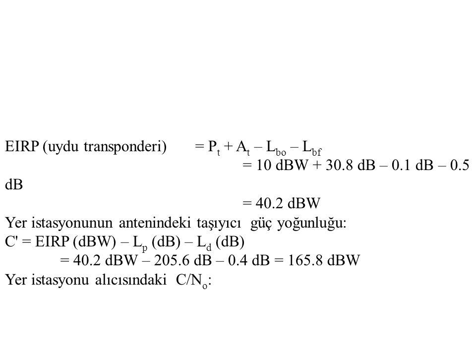 EIRP (uydu transponderi)= P t + A t – L bo – L bf = 10 dBW + 30.8 dB – 0.1 dB – 0.5 dB = 40.2 dBW Yer istasyonunun antenindeki taşıyıcı güç yoğunluğu: C = EIRP (dBW) – L p (dB) – L d (dB) = 40.2 dBW – 205.6 dB – 0.4 dB = 165.8 dBW Yer istasyonu alıcısındaki C/N o :