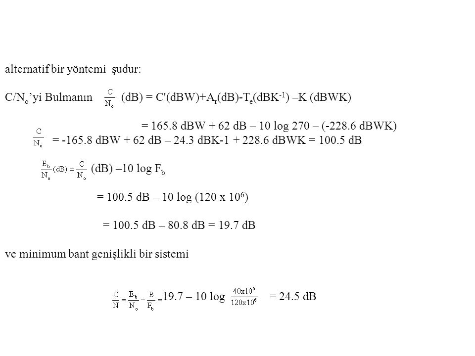 alternatif bir yöntemi şudur: C/N o 'yi Bulmanın (dB) = C (dBW)+A r (dB)-T e (dBK -1 ) –K (dBWK) = 165.8 dBW + 62 dB – 10 log 270 – (-228.6 dBWK) = -165.8 dBW + 62 dB – 24.3 dBK-1 + 228.6 dBWK = 100.5 dB (dB) –10 log F b = 100.5 dB – 10 log (120 x 10 6 ) = 100.5 dB – 80.8 dB = 19.7 dB ve minimum bant genişlikli bir sistemi 19.7 – 10 log = 24.5 dB