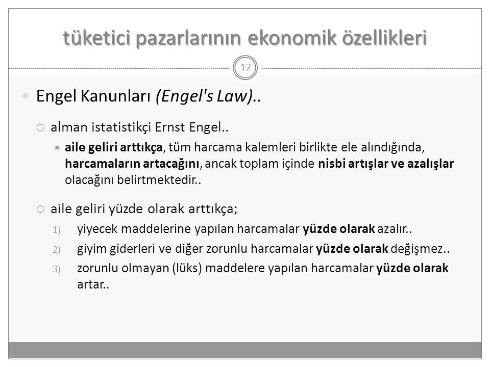 tüketici pazarlarının ekonomik özellikleri 12  Engel Kanunları (Engel's Law)..  alman istatistikçi Ernst Engel..  aile geliri arttıkça, tüm harcama
