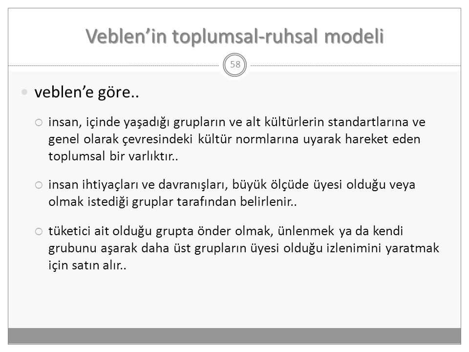 Veblen'in toplumsal-ruhsal modeli 58  veblen'e göre..  insan, içinde yaşadığı grupların ve alt kültürlerin standartlarına ve genel olarak çevresinde