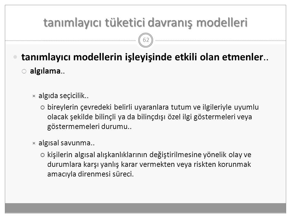 tanımlayıcı tüketici davranış modelleri 62  tanımlayıcı modellerin işleyişinde etkili olan etmenler..  algılama..  algıda seçicilik.. bireylerin çe