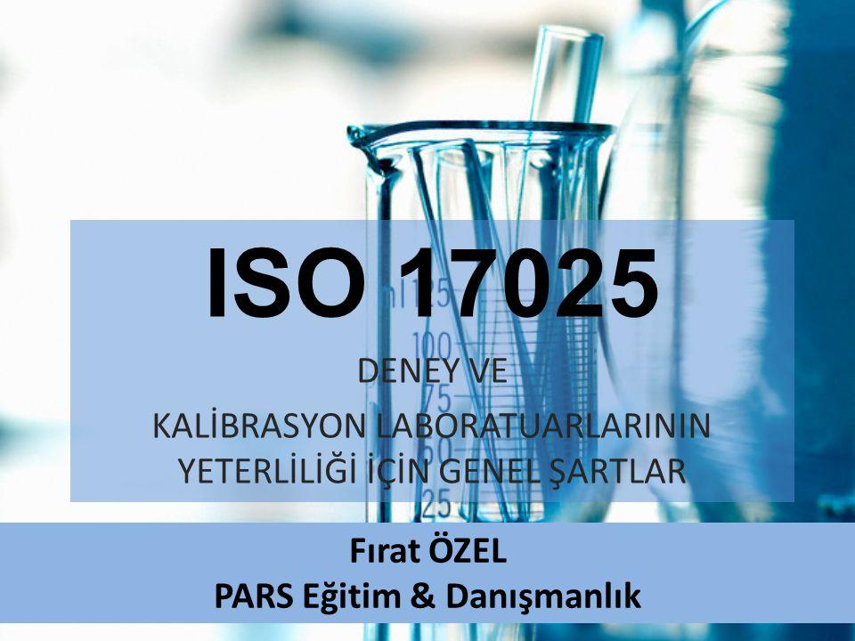 ISO 17025 DENEY VE KALİBRASYON LABORATUARLARININ YETERLİLİĞİ İÇİN GENEL ŞARTLAR Fırat ÖZEL PARS Eğitim & Danışmanlık