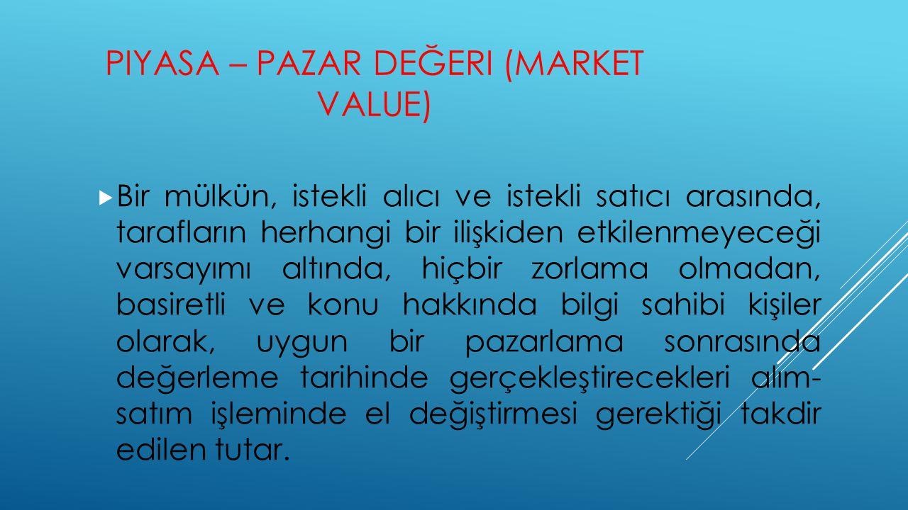 PIYASA – PAZAR DEĞERI (MARKET VALUE)  Bir mülkün, istekli alıcı ve istekli satıcı arasında, tarafların herhangi bir ilişkiden etkilenmeyeceği varsayı