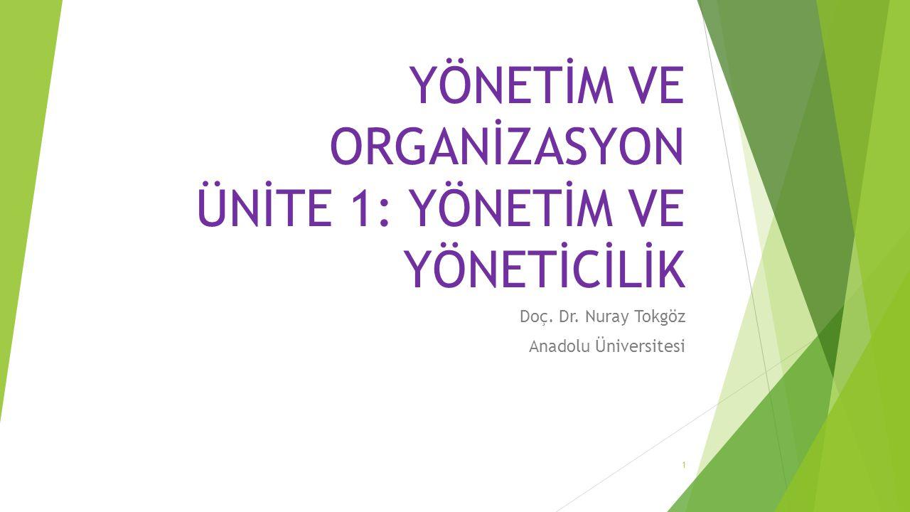 YÖNETİM VE ORGANİZASYON ÜNİTE 1: YÖNETİM VE YÖNETİCİLİK Doç. Dr. Nuray Tokgöz Anadolu Üniversitesi 1