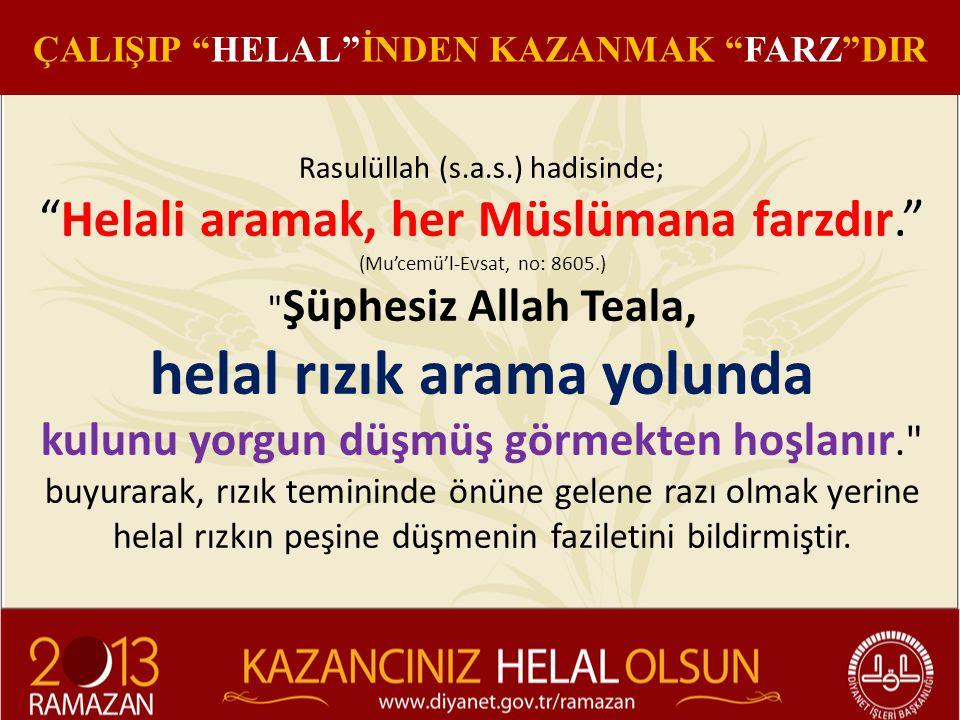 ÇALIŞIP HELAL İNDEN KAZANMAK FARZ DIR Rasulüllah (s.a.s.) hadisinde; Helali aramak, her Müslümana farzdır. (Mu'cemü'l-Evsat, no: 8605.) Şüphesiz Allah Teala, helal rızık arama yolunda kulunu yorgun düşmüş görmekten hoşlanır. buyurarak, rızık temininde önüne gelene razı olmak yerine helal rızkın peşine düşmenin faziletini bildirmiştir.