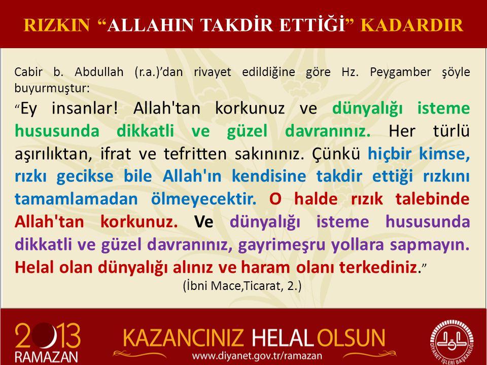 """Cabir b. Abdullah (r.a.)'dan rivayet edildiğine göre Hz. Peygamber şöyle buyurmuştur: """" Ey insanlar! Allah'tan korkunuz ve dünyalığı isteme hususunda"""