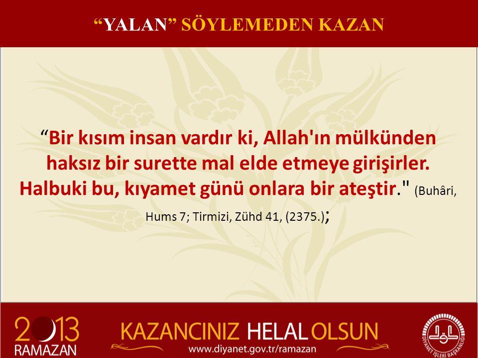 """""""Bir kısım insan vardır ki, Allah'ın mülkünden haksız bir surette mal elde etmeye girişirler. Halbuki bu, kıyamet günü onlara bir ateştir."""