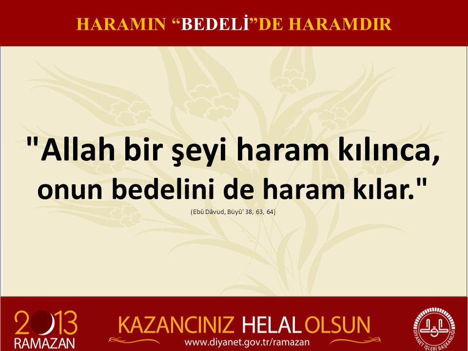 Allah bir şeyi haram kılınca, onun bedelini de haram kılar. (Ebû Dâvud, Büyû 38, 63, 64) HARAMIN BEDELİ DE HARAMDIR