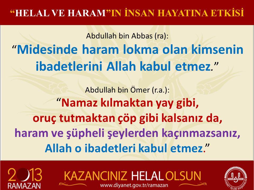Abdullah bin Abbas (ra): Midesinde haram lokma olan kimsenin ibadetlerini Allah kabul etmez. Abdullah bin Ömer (r.a.): Namaz kılmaktan yay gibi, oruç tutmaktan çöp gibi kalsanız da, haram ve şüpheli şeylerden kaçınmazsanız, Allah o ibadetleri kabul etmez. HELAL VE HARAM IN İNSAN HAYATINA ETKİSİ