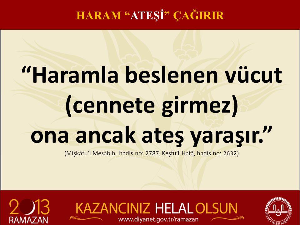 Haramla beslenen vücut (cennete girmez) ona ancak ateş yaraşır. (Mişkâtu'l Mesâbih, hadis no: 2787; Keşfu'l Hafâ, hadis no: 2632) HARAM ATEŞİ ÇAĞIRIR
