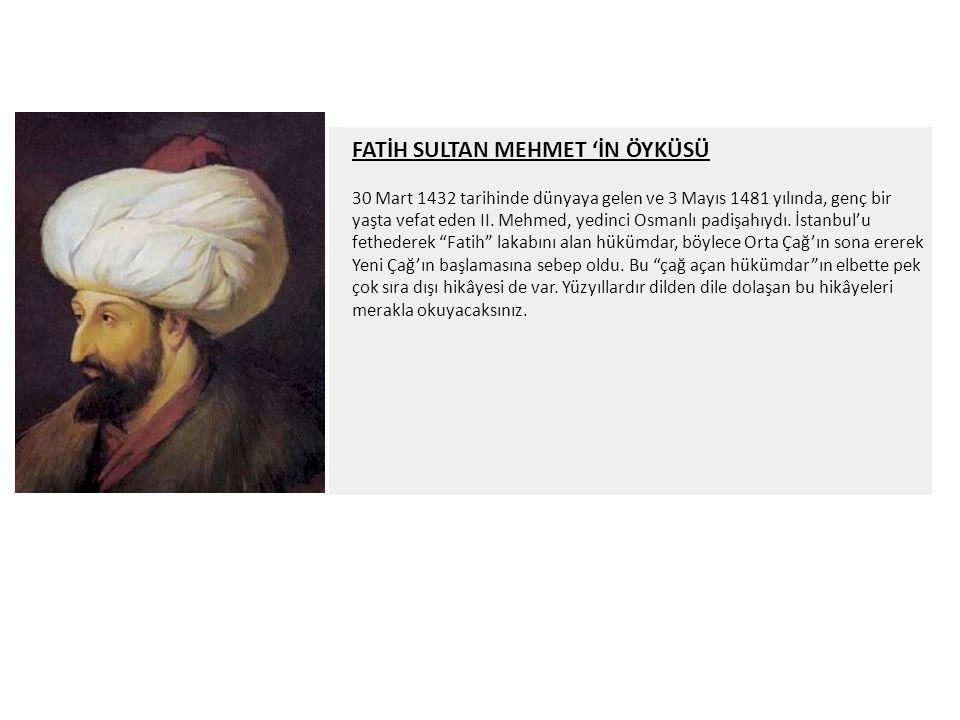FATİH SULTAN MEHMET 'İN ÖYKÜSÜ 30 Mart 1432 tarihinde dünyaya gelen ve 3 Mayıs 1481 yılında, genç bir yaşta vefat eden II. Mehmed, yedinci Osmanlı pad