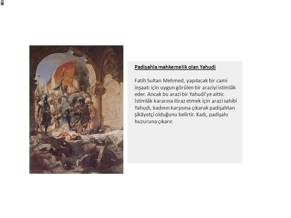 Padişahla mahkemelik olan Yahudi Fatih Sultan Mehmed, yapılacak bir cami inşaatı için uygun görülen bir araziyi istimlâk eder. Ancak bu arazi bir Yahu