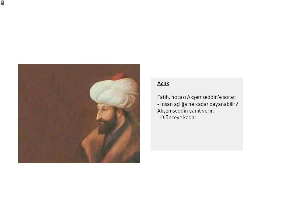 Açlık Fatih, hocası Akşemseddin'e sorar: - İnsan açlığa ne kadar dayanabilir? Akşemseddin yanıt verir: - Ölünceye kadar.