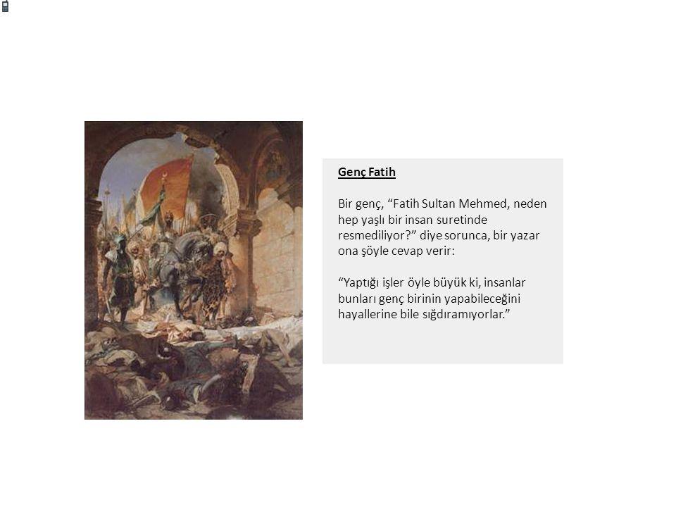 """Genç Fatih Bir genç, """"Fatih Sultan Mehmed, neden hep yaşlı bir insan suretinde resmediliyor?"""" diye sorunca, bir yazar ona şöyle cevap verir: """"Yaptığı"""