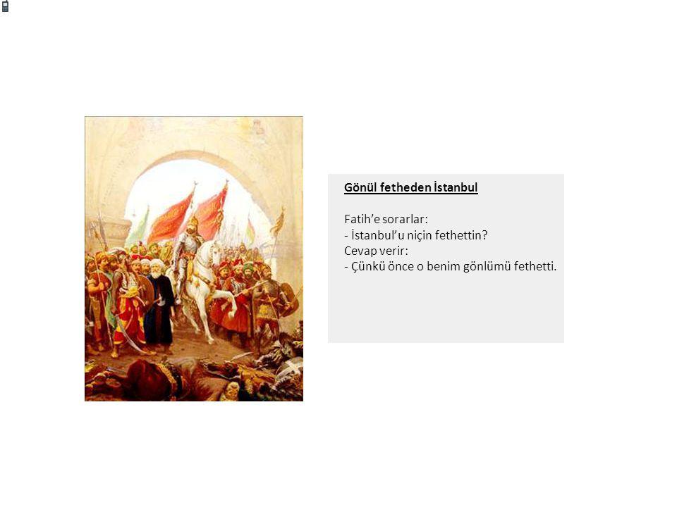 Gönül fetheden İstanbul Fatih'e sorarlar: - İstanbul'u niçin fethettin? Cevap verir: - Çünkü önce o benim gönlümü fethetti.