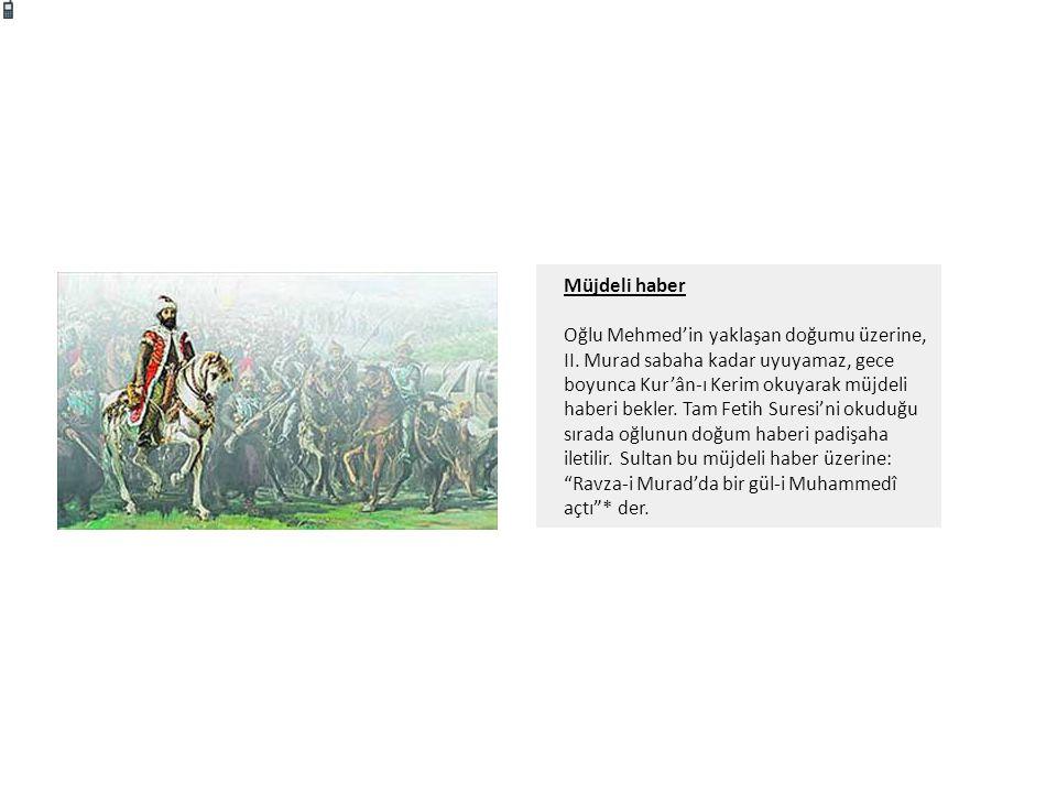 Müjdeli haber Oğlu Mehmed'in yaklaşan doğumu üzerine, II. Murad sabaha kadar uyuyamaz, gece boyunca Kur'ân-ı Kerim okuyarak müjdeli haberi bekler. Tam