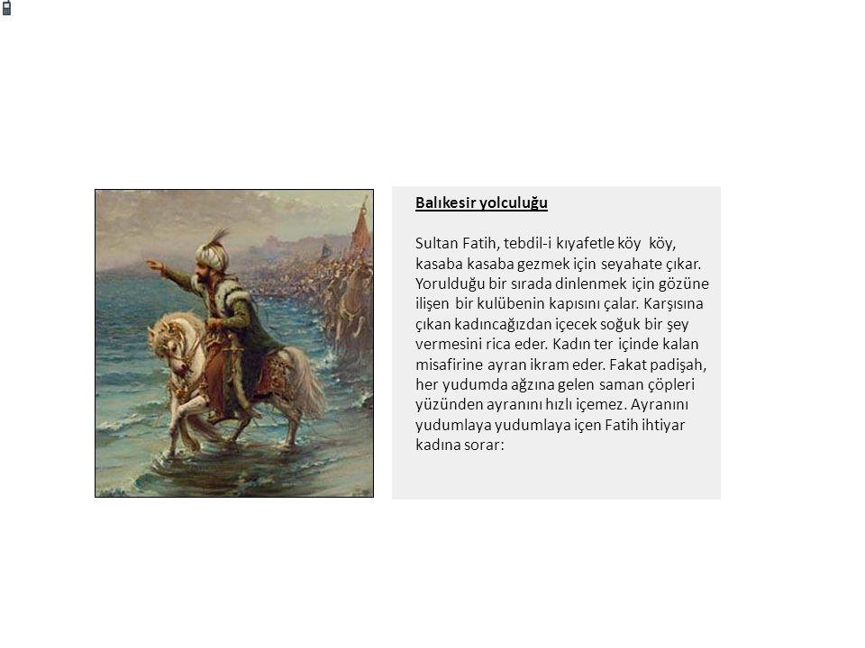 Balıkesir yolculuğu Sultan Fatih, tebdil-i kıyafetle köy köy, kasaba kasaba gezmek için seyahate çıkar. Yorulduğu bir sırada dinlenmek için gözüne ili