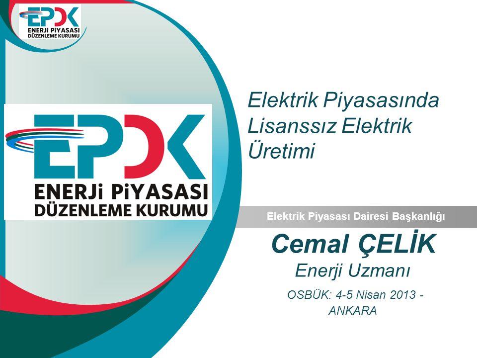Elektrik Piyasasında Lisanssız Elektrik Üretimi Elektrik Piyasası Dairesi Başkanlığı Cemal ÇELİK Enerji Uzmanı OSBÜK: 4-5 Nisan 2013 - ANKARA