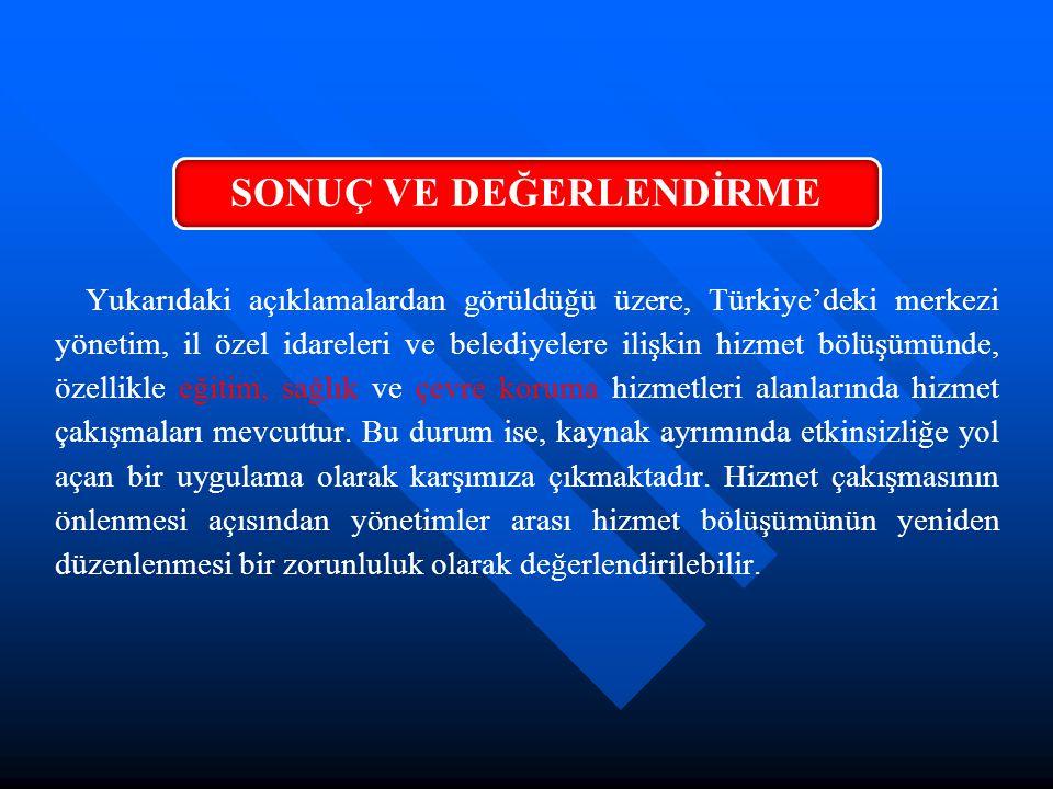 Yukarıdaki açıklamalardan görüldüğü üzere, Türkiye'deki merkezi yönetim, il özel idareleri ve belediyelere ilişkin hizmet bölüşümünde, özellikle eğiti