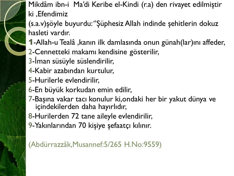 Mikdâm ibn-i Ma'di Keribe el-Kindi (r.a) den rivayet edilmiştir ki,Efendimiz (s.a.v)şöyle buyurdu: ''Şüphesiz Allah indinde şehitlerin dokuz hasleti v