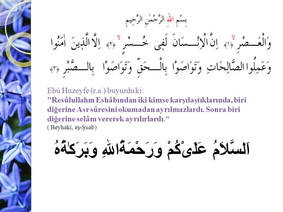 Ebû Huzeyfe (r.a.) buyurdu ki: Resûlullahın Eshâbından iki kimse karşılaştıklarında, biri diğerine Asr sûresini okumadan ayrılmazlardı.