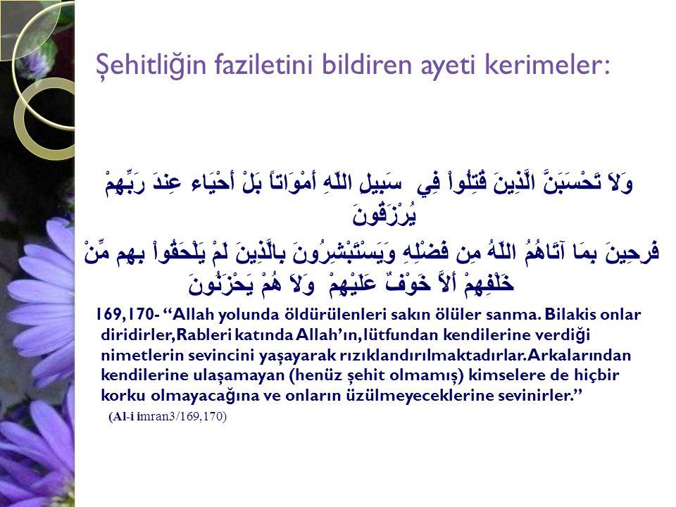 Ebu Hüreyre (radıyalahu anh) anlatıyor: Resûlullah (aleyhissalâtu vesselâm) buyurdular ki: Allah yolunda yaralanan hiçbir yaralı yoktur ki, kıyâmet günü, yarası kanıyor olarak gelmiş olmasın, bu kanın rengi kan renginde, kokusu da misk kokusundadır. ( Buharî, Cihâd 10, Zebâih 31; Müslim, İ mâret 103; Tirmizî, Fedâilu l-Cihâd 21, (1656); Nesâî, Cenâiz 82, (4, 78), Cihâd 27, (6,28); Muvatta, Cihâd 29, (2, 461).)