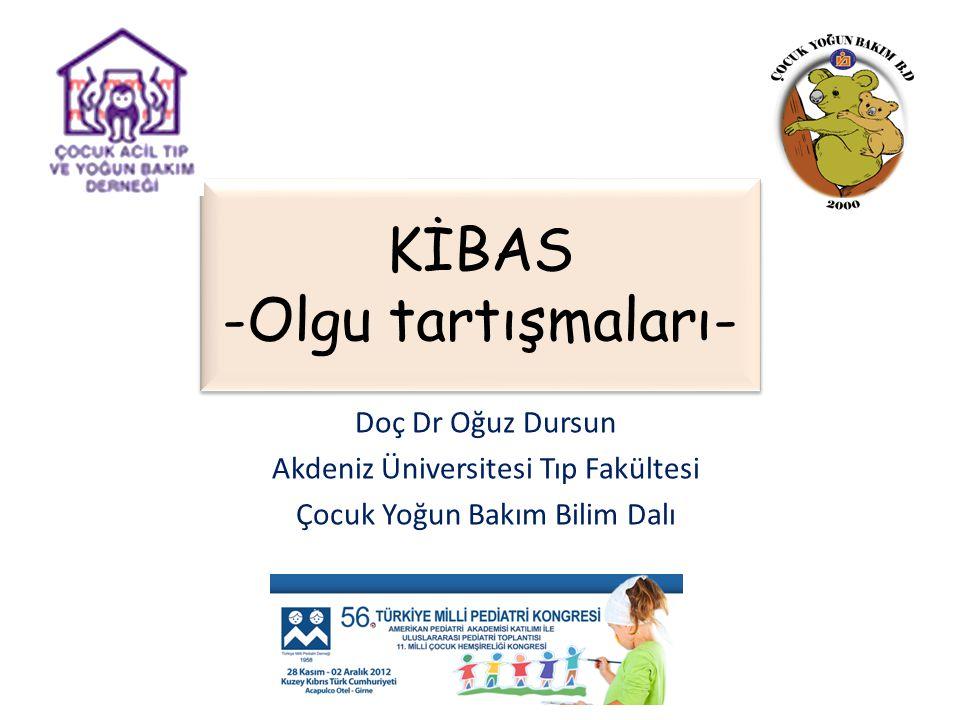 KİBAS -Olgu tartışmaları- Doç Dr Oğuz Dursun Akdeniz Üniversitesi Tıp Fakültesi Çocuk Yoğun Bakım Bilim Dalı