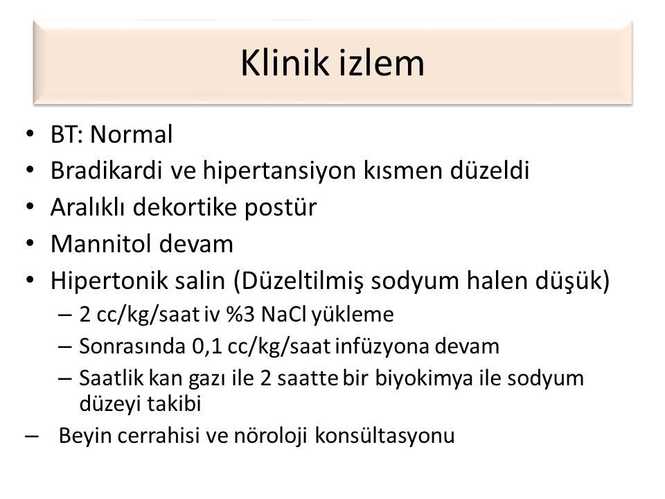 Klinik izlem • BT: Normal • Bradikardi ve hipertansiyon kısmen düzeldi • Aralıklı dekortike postür • Mannitol devam • Hipertonik salin (Düzeltilmiş so