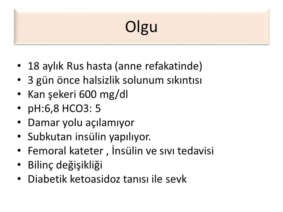 Olgu • 18 aylık Rus hasta (anne refakatinde) • 3 gün önce halsizlik solunum sıkıntısı • Kan şekeri 600 mg/dl • pH:6,8 HCO3: 5 • Damar yolu açılamıyor