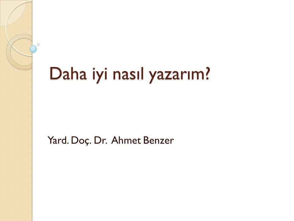 Daha iyi nasıl yazarım? Yard. Doç. Dr. Ahmet Benzer