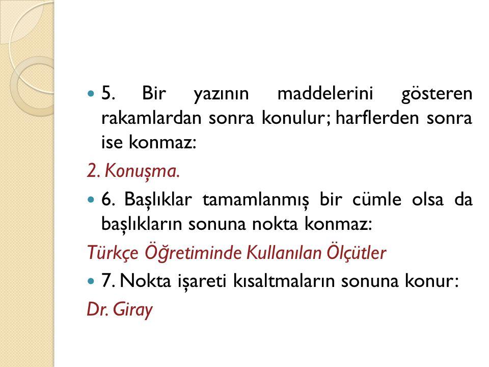  5. Bir yazının maddelerini gösteren rakamlardan sonra konulur; harflerden sonra ise konmaz: 2. Konuşma.  6. Başlıklar tamamlanmış bir cümle olsa da