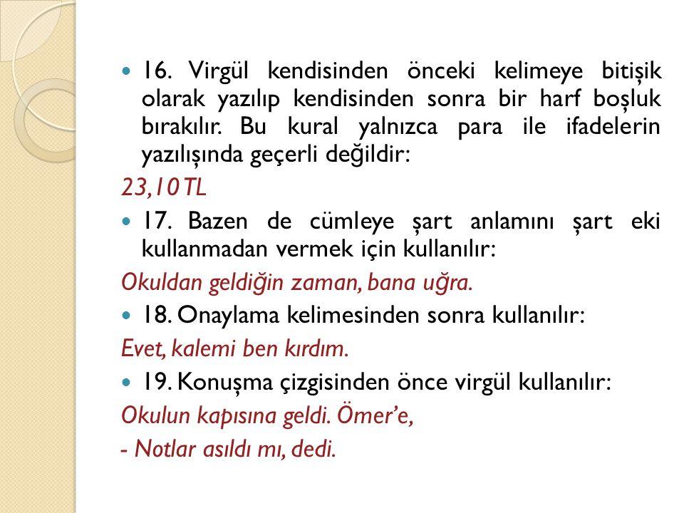  16. Virgül kendisinden önceki kelimeye bitişik olarak yazılıp kendisinden sonra bir harf boşluk bırakılır. Bu kural yalnızca para ile ifadelerin yaz