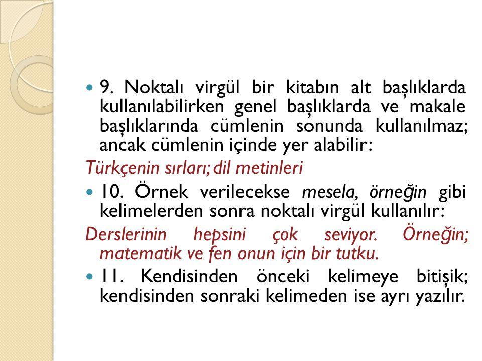  9. Noktalı virgül bir kitabın alt başlıklarda kullanılabilirken genel başlıklarda ve makale başlıklarında cümlenin sonunda kullanılmaz; ancak cümlen