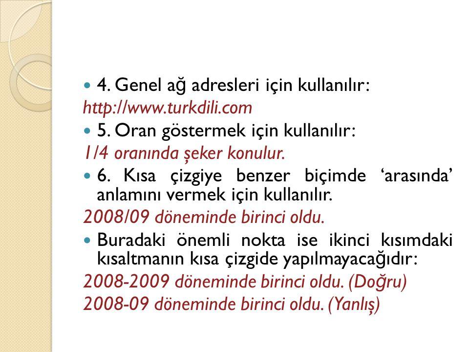 4. Genel a ğ adresleri için kullanılır: http://www.turkdili.com  5. Oran göstermek için kullanılır: 1/4 oranında şeker konulur.  6. Kısa çizgiye b