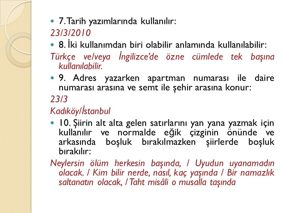  7. Tarih yazımlarında kullanılır: 23/3/2010  8. İ ki kullanımdan biri olabilir anlamında kullanılabilir: Türkçe ve/veya İ ngilizce'de özne cümlede