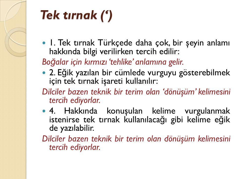 Tek tırnak (')  1. Tek tırnak Türkçede daha çok, bir şeyin anlamı hakkında bilgi verilirken tercih edilir: Bo ğ alar için kırmızı 'tehlike' anlamına